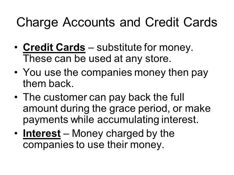 Charge Accounts and Credit Cards Credit Cards – substitute for money. These can be used at any store. You use the companies money then pay them back.