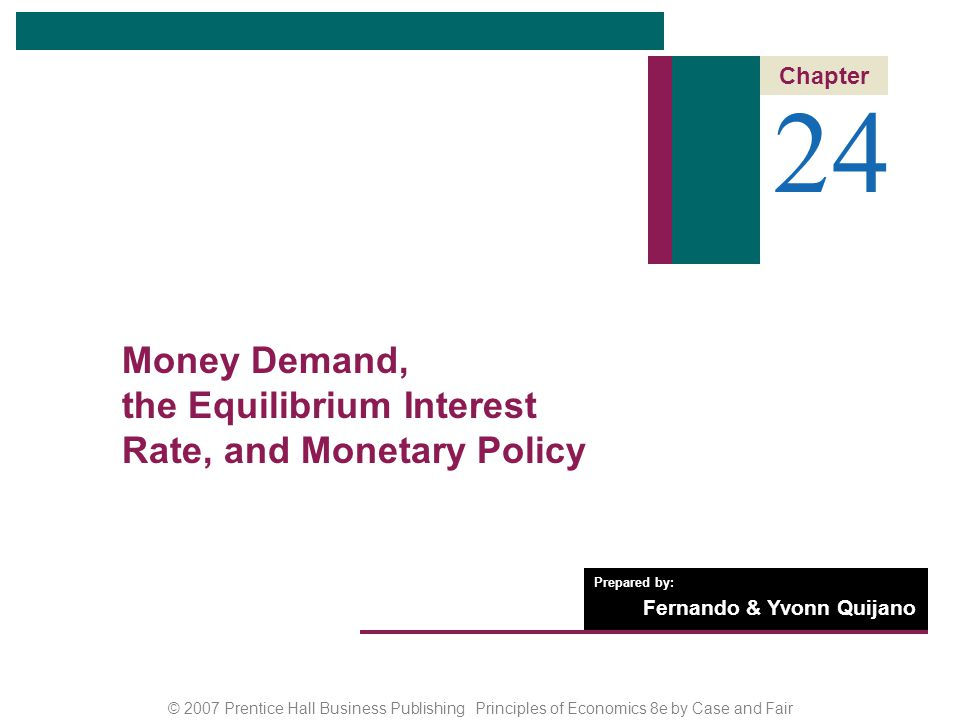 © 2007 Prentice Hall Business Publishing Principles of Economics 8e by Case and Fair Prepared by: Fernando & Yvonn Quijano 24 Chapter Money Demand, the Equilibrium Interest Rate, and Monetary Policy
