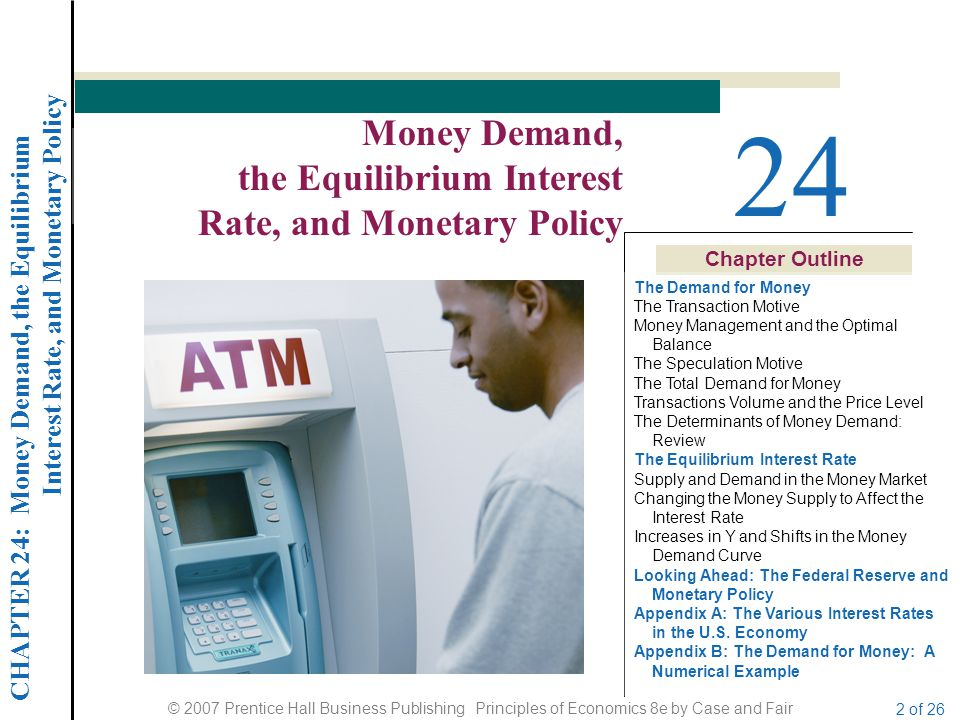 CHAPTER 24: Money Demand, the Equilibrium Interest Rate, and Monetary Policy © 2007 Prentice Hall Business Publishing Principles of Economics 8e by Case and Fair 2 of 26 Chapter Outline 24 Money Demand, the Equilibrium Interest Rate, and Monetary Policy The Demand for Money The Transaction Motive Money Management and the Optimal Balance The Speculation Motive The Total Demand for Money Transactions Volume and the Price Level The Determinants of Money Demand: Review The Equilibrium Interest Rate Supply and Demand in the Money Market Changing the Money Supply to Affect the Interest Rate Increases in Y and Shifts in the Money Demand Curve Looking Ahead: The Federal Reserve and Monetary Policy Appendix A: The Various Interest Rates in the U.S.