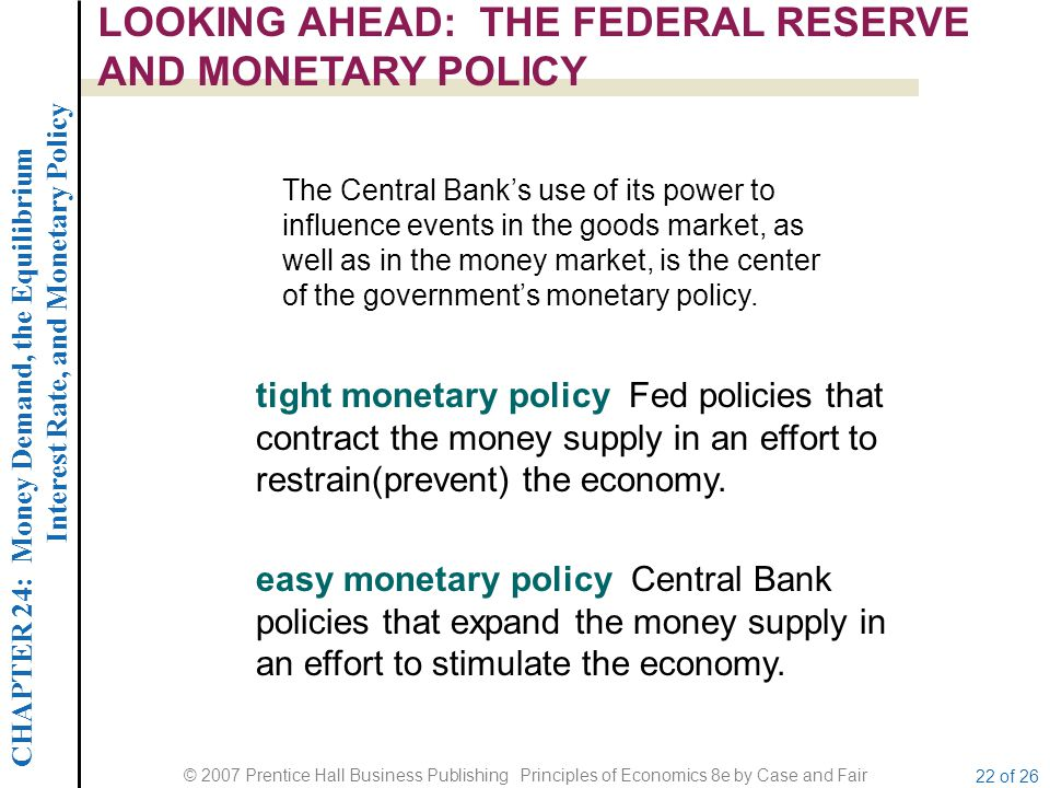 CHAPTER 24: Money Demand, the Equilibrium Interest Rate, and Monetary Policy © 2007 Prentice Hall Business Publishing Principles of Economics 8e by Case and Fair 22 of 26 LOOKING AHEAD: THE FEDERAL RESERVE AND MONETARY POLICY tight monetary policy Fed policies that contract the money supply in an effort to restrain(prevent) the economy.