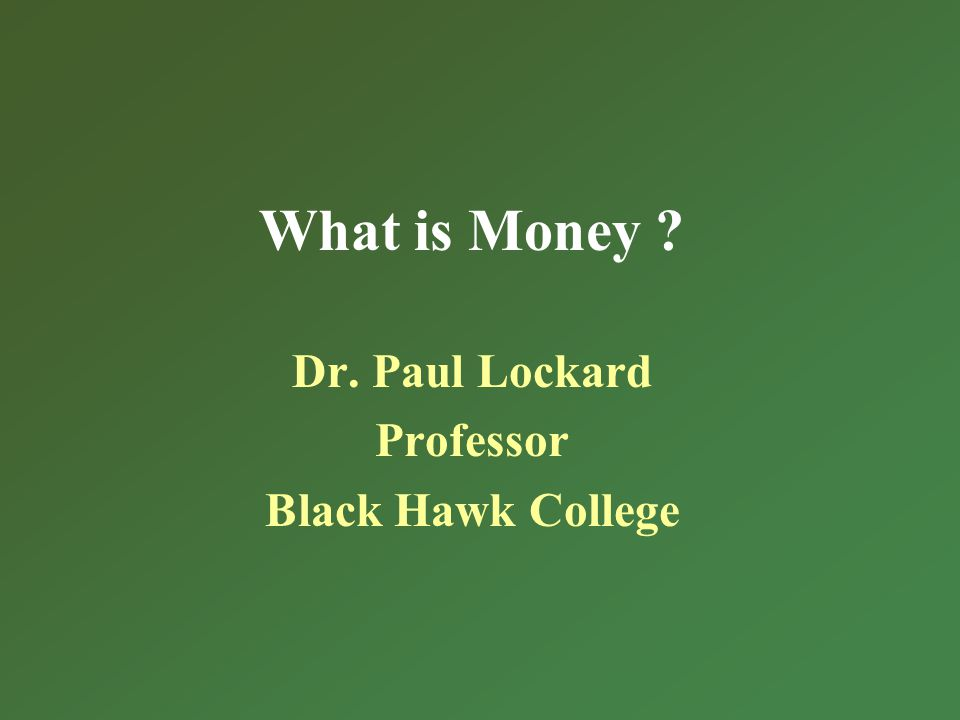 What is Money Dr. Paul Lockard Professor Black Hawk College