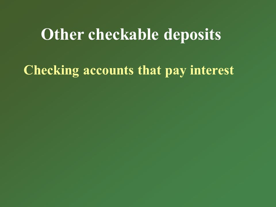 Other checkable deposits Checking accounts that pay interest