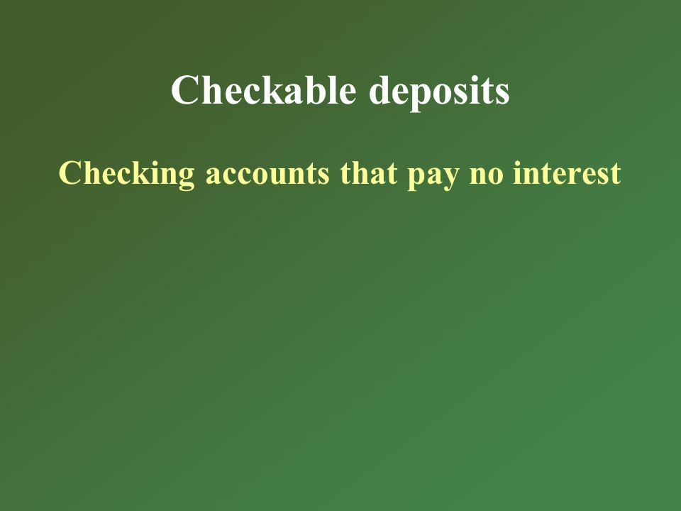 Checkable deposits Checking accounts that pay no interest