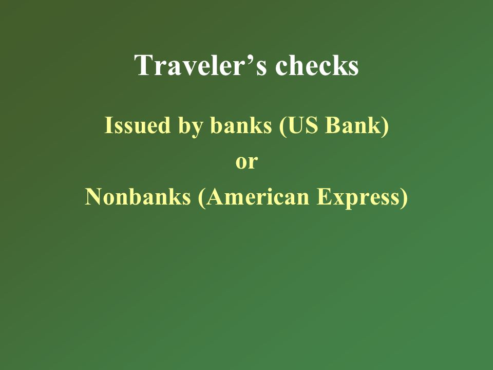 Travelers checks Issued by banks (US Bank) or Nonbanks (American Express)