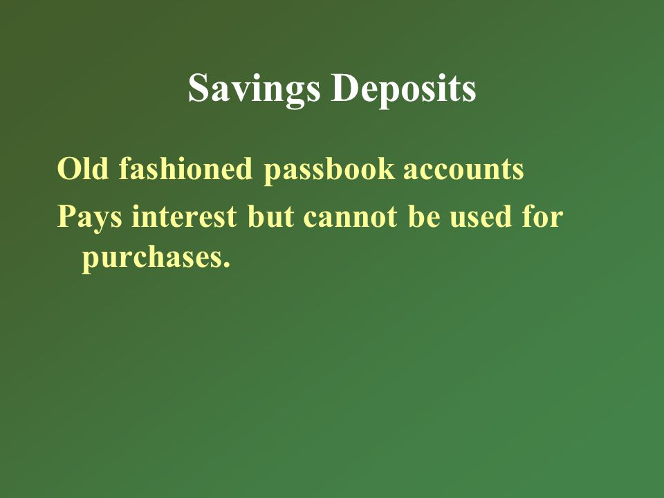Savings Deposits Old fashioned passbook accounts Pays interest but cannot be used for purchases.