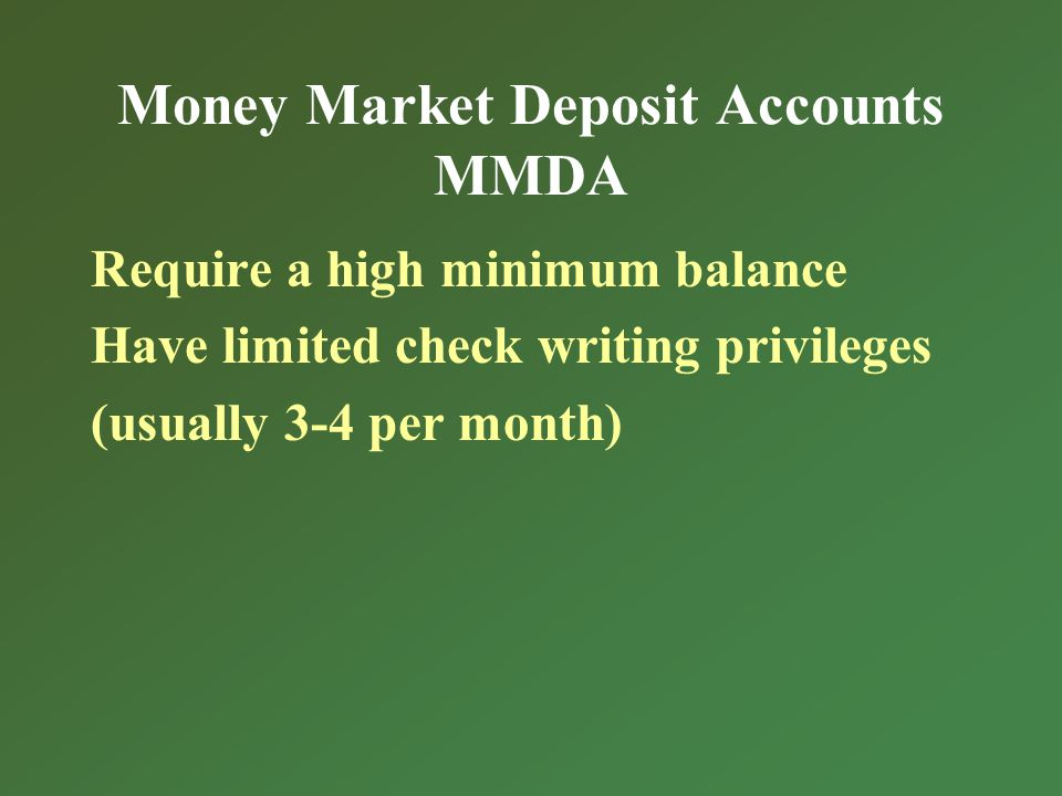 Money Market Deposit Accounts MMDA Require a high minimum balance Have limited check writing privileges (usually 3-4 per month)