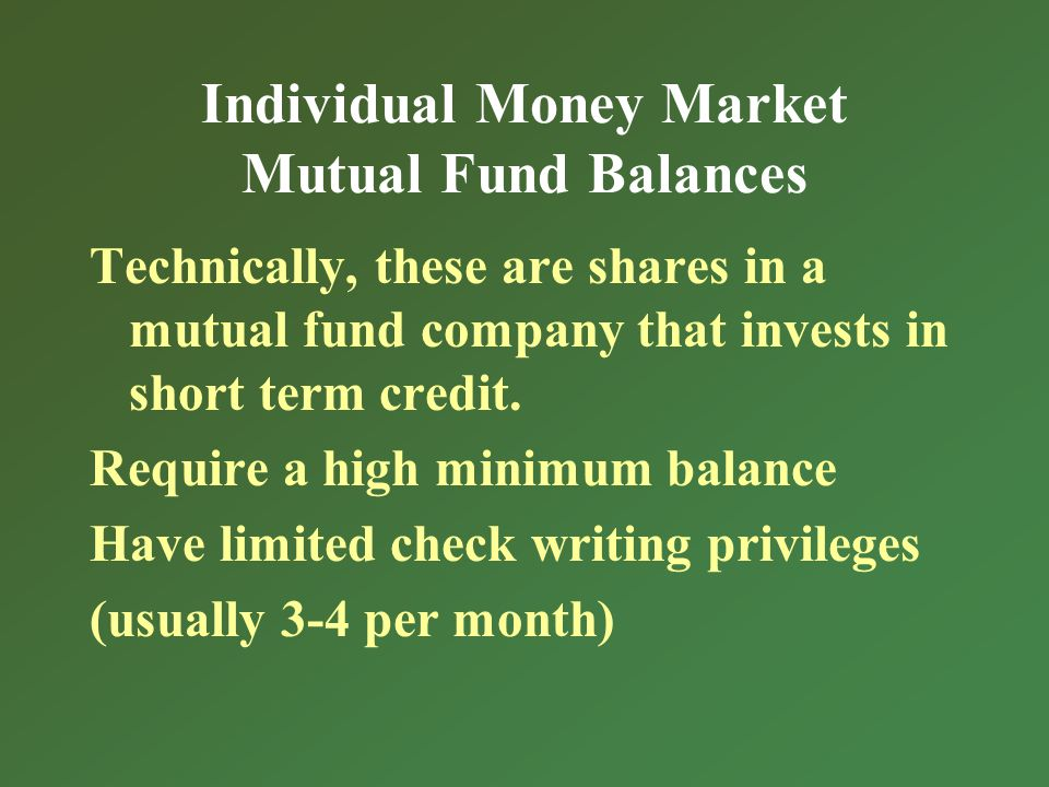 Individual Money Market Mutual Fund Balances Technically, these are shares in a mutual fund company that invests in short term credit.