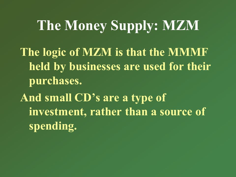 The Money Supply: MZM The logic of MZM is that the MMMF held by businesses are used for their purchases.