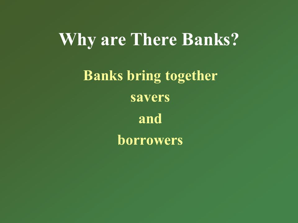 Why are There Banks? Banks bring together savers and borrowers