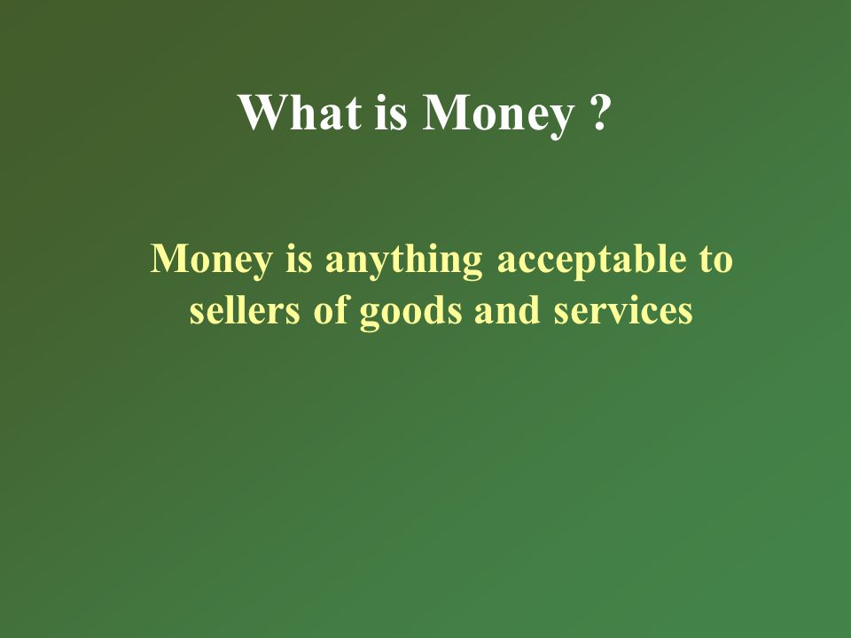 What is Money Money is anything acceptable to sellers of goods and services