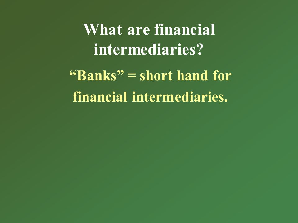 What are financial intermediaries? Banks = short hand for financial intermediaries.