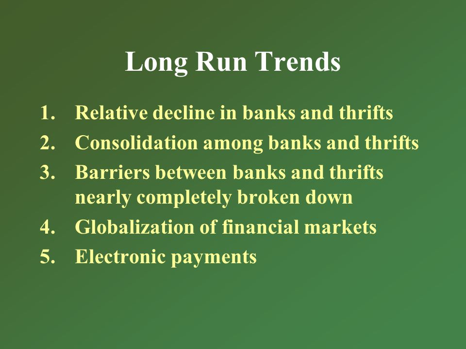 Long Run Trends 1.Relative decline in banks and thrifts 2.Consolidation among banks and thrifts 3.Barriers between banks and thrifts nearly completely broken down 4.Globalization of financial markets 5.Electronic payments