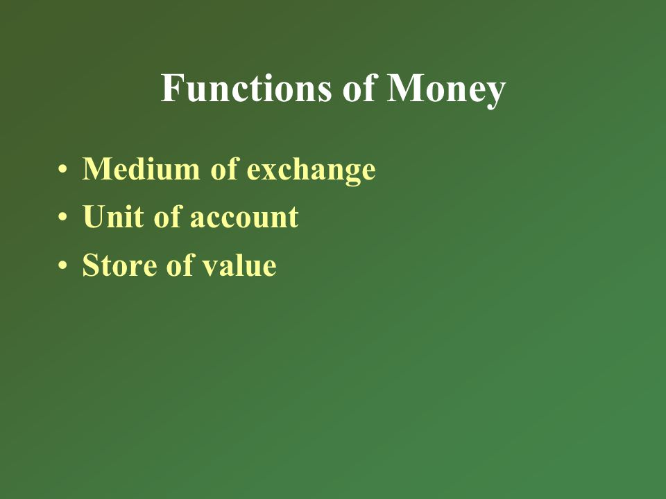 Functions of Money Medium of exchange Unit of account Store of value