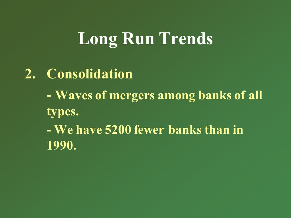 Long Run Trends 2.Consolidation - Waves of mergers among banks of all types.