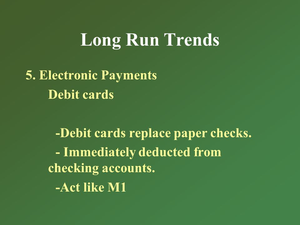 Long Run Trends 5. Electronic Payments Debit cards -Debit cards replace paper checks.