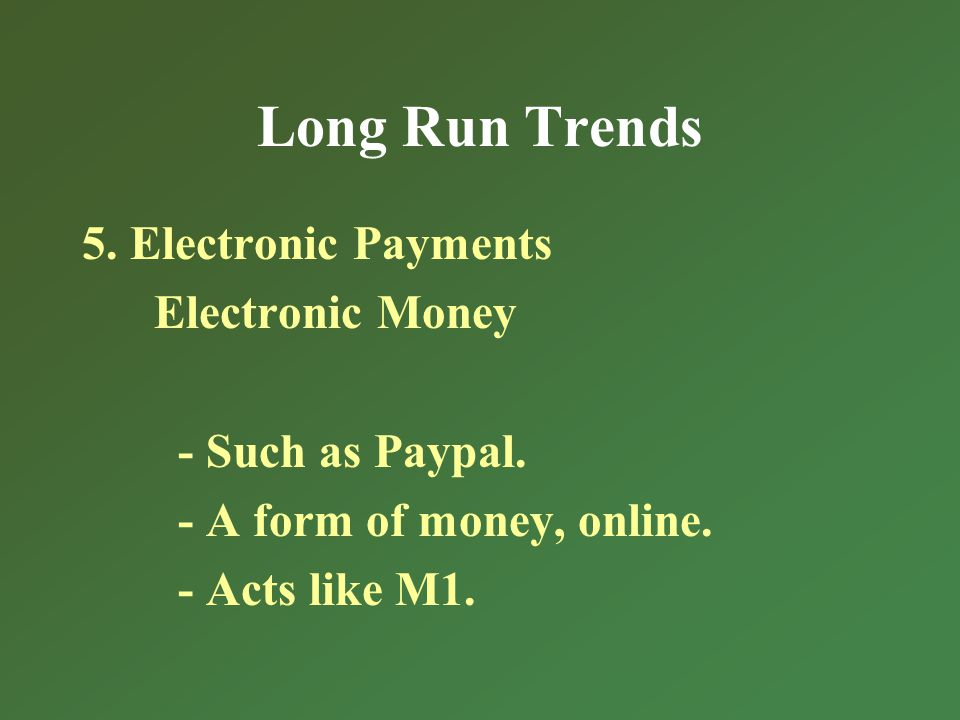 Long Run Trends 5. Electronic Payments Electronic Money - Such as Paypal.