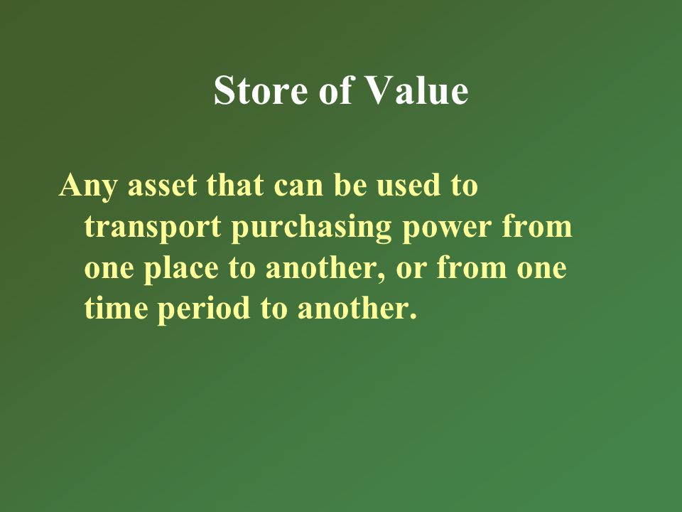 Store of Value Any asset that can be used to transport purchasing power from one place to another, or from one time period to another.