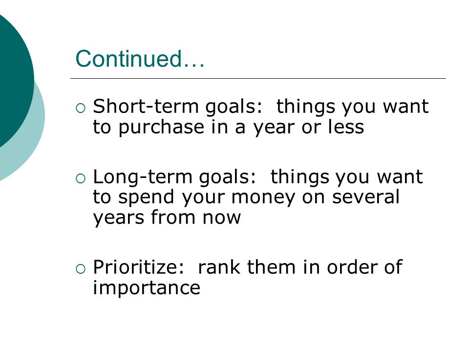 Continued… Short-term goals: things you want to purchase in a year or less Long-term goals: things you want to spend your money on several years from