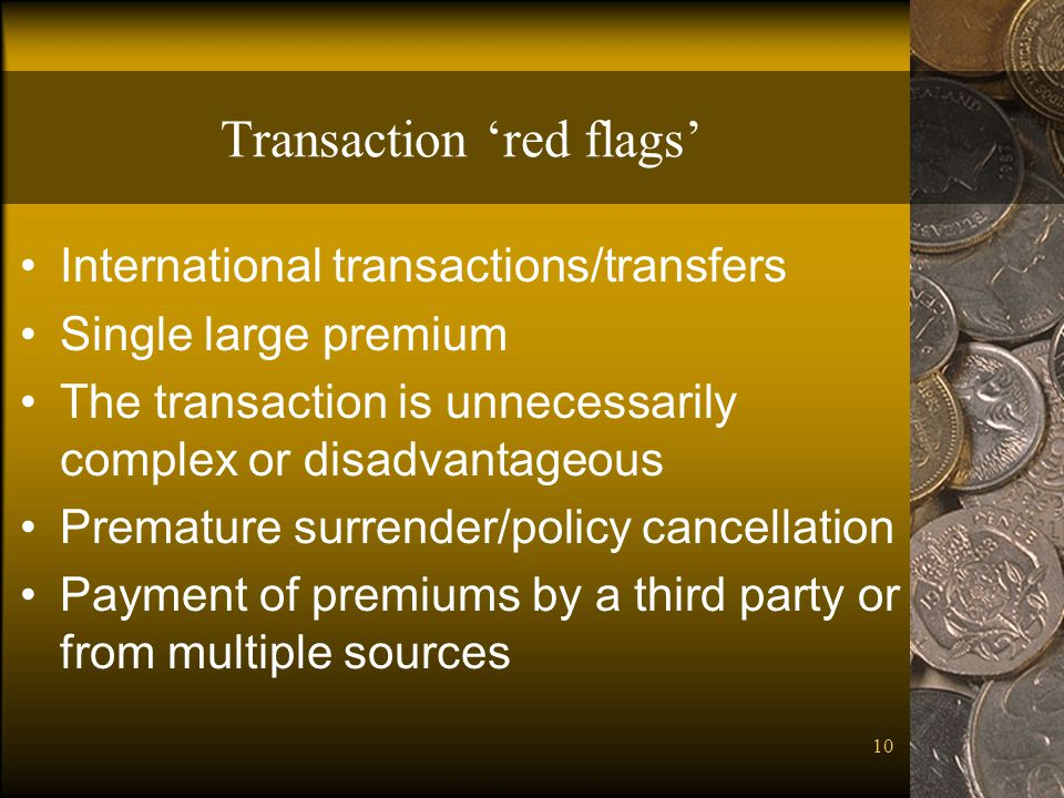 10 Transaction red flags International transactions/transfers Single large premium The transaction is unnecessarily complex or disadvantageous Prematu