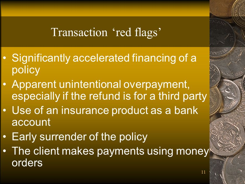 11 Transaction red flags Significantly accelerated financing of a policy Apparent unintentional overpayment, especially if the refund is for a third party Use of an insurance product as a bank account Early surrender of the policy The client makes payments using money orders
