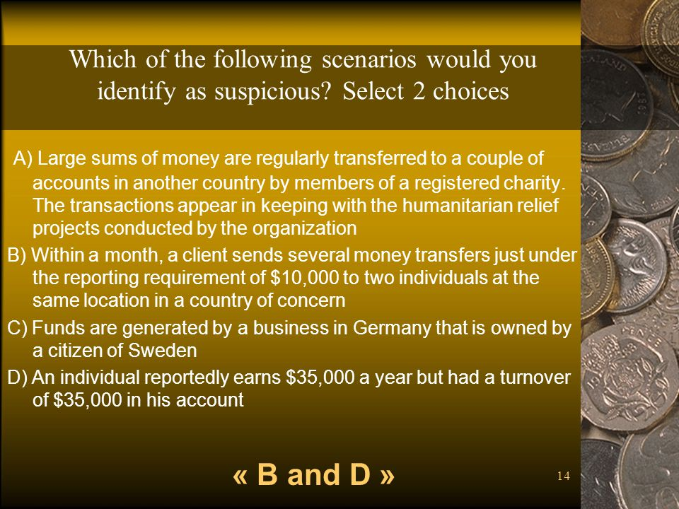 14 Which of the following scenarios would you identify as suspicious? Select 2 choices A) Large sums of money are regularly transferred to a couple of