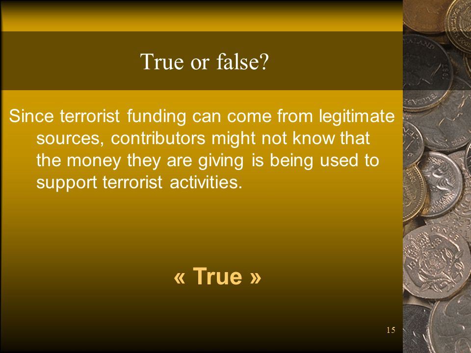 15 True or false? Since terrorist funding can come from legitimate sources, contributors might not know that the money they are giving is being used t