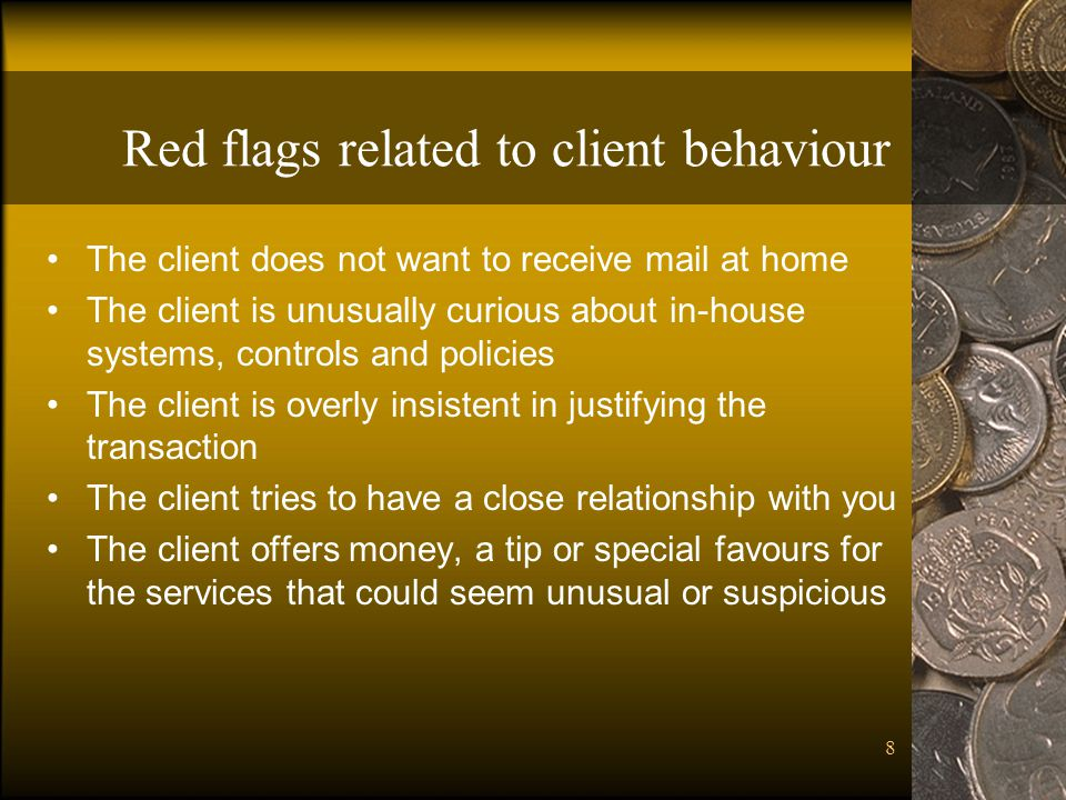 8 Red flags related to client behaviour The client does not want to receive mail at home The client is unusually curious about in-house systems, controls and policies The client is overly insistent in justifying the transaction The client tries to have a close relationship with you The client offers money, a tip or special favours for the services that could seem unusual or suspicious