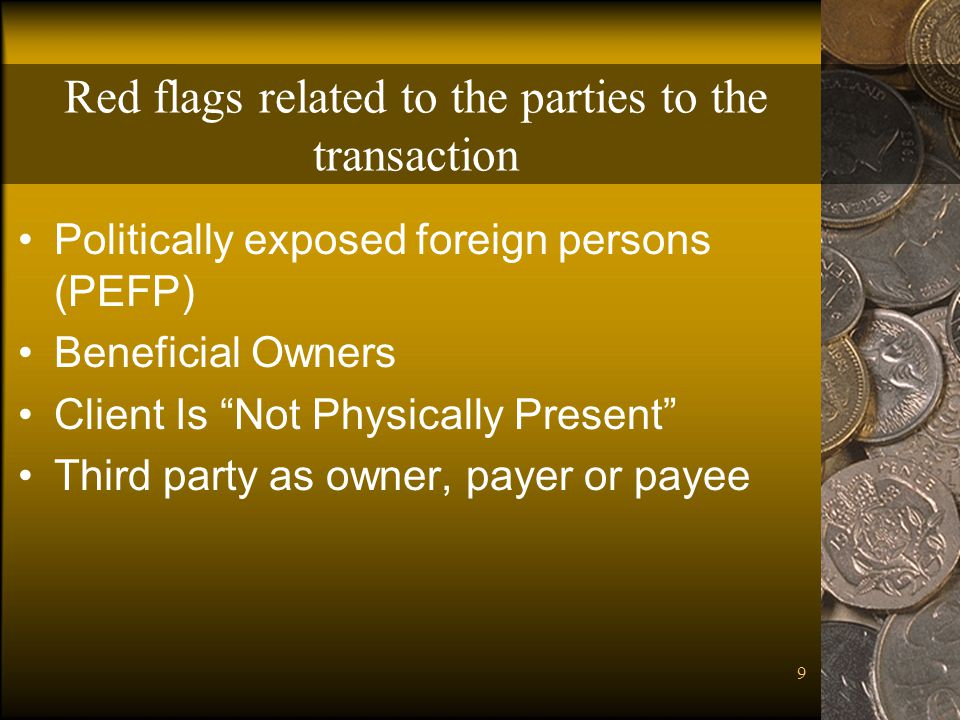 9 Red flags related to the parties to the transaction Politically exposed foreign persons (PEFP) Beneficial Owners Client Is Not Physically Present Third party as owner, payer or payee