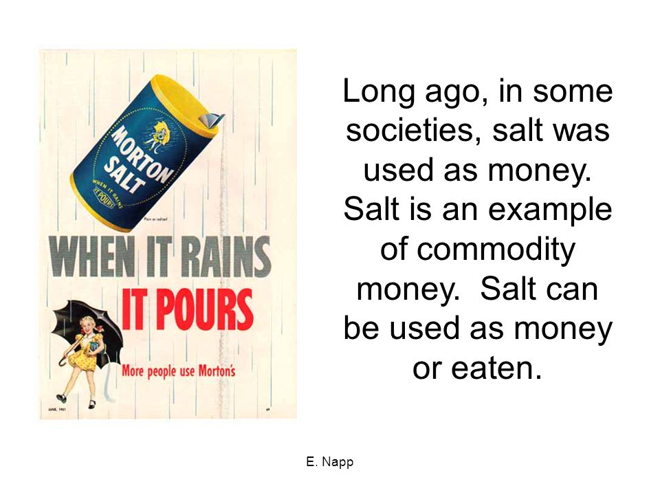 E. Napp Long ago, in some societies, salt was used as money. Salt is an example of commodity money. Salt can be used as money or eaten.