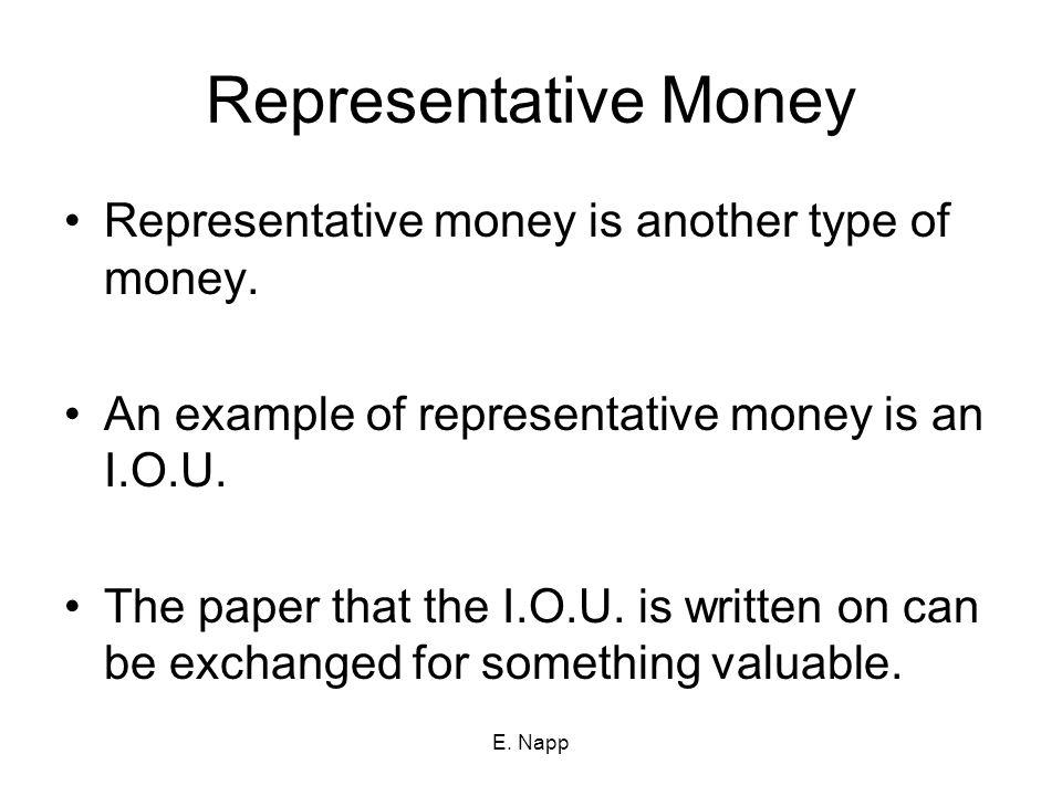 E. Napp Representative Money Representative money is another type of money. An example of representative money is an I.O.U. The paper that the I.O.U.