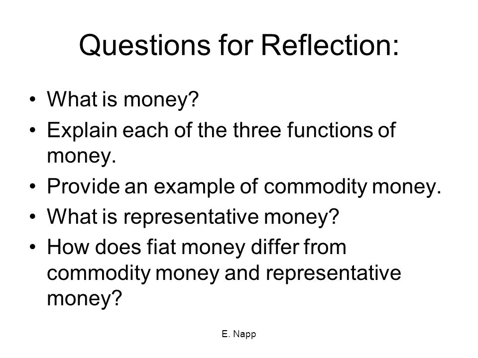 E. Napp Questions for Reflection: What is money? Explain each of the three functions of money. Provide an example of commodity money. What is represen
