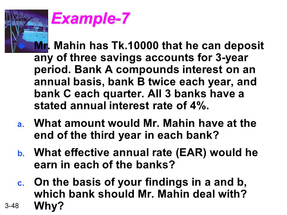 3-48 Example-7 u Mr. Mahin has Tk.10000 that he can deposit any of three savings accounts for 3-year period. Bank A compounds interest on an annual ba