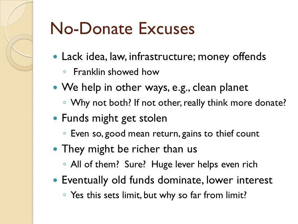 No-Donate Excuses Lack idea, law, infrastructure; money offends Franklin showed how We help in other ways, e.g., clean planet Why not both.