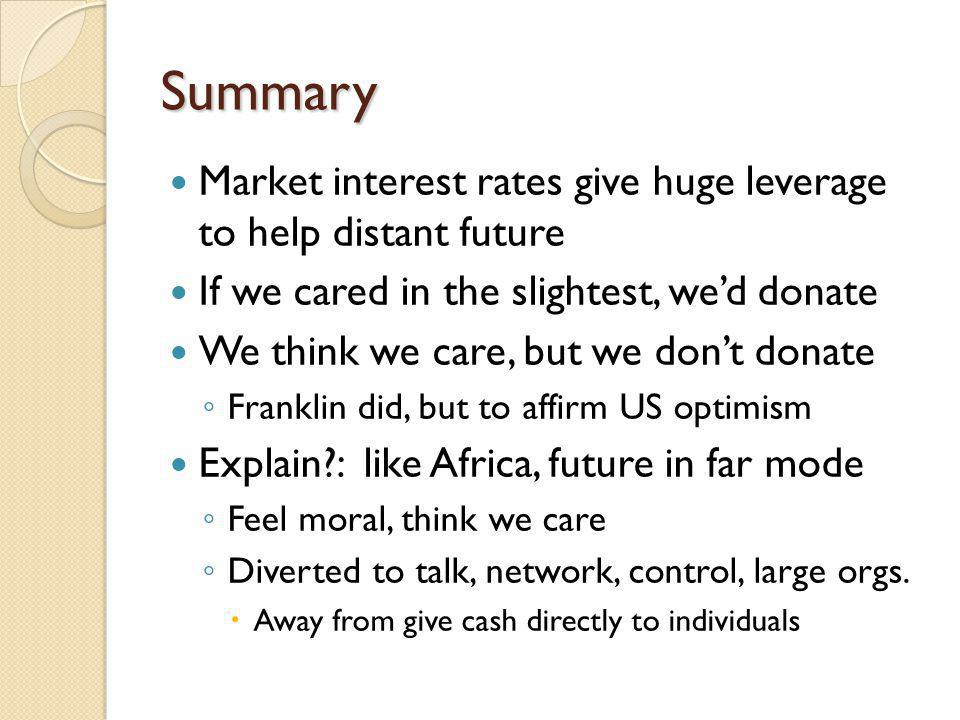 Summary Market interest rates give huge leverage to help distant future If we cared in the slightest, wed donate We think we care, but we dont donate Franklin did, but to affirm US optimism Explain?: like Africa, future in far mode Feel moral, think we care Diverted to talk, network, control, large orgs.