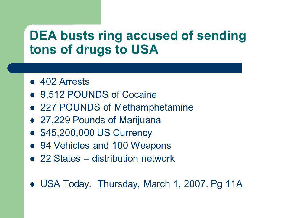 DEA busts ring accused of sending tons of drugs to USA 402 Arrests 9,512 POUNDS of Cocaine 227 POUNDS of Methamphetamine 27,229 Pounds of Marijuana $4
