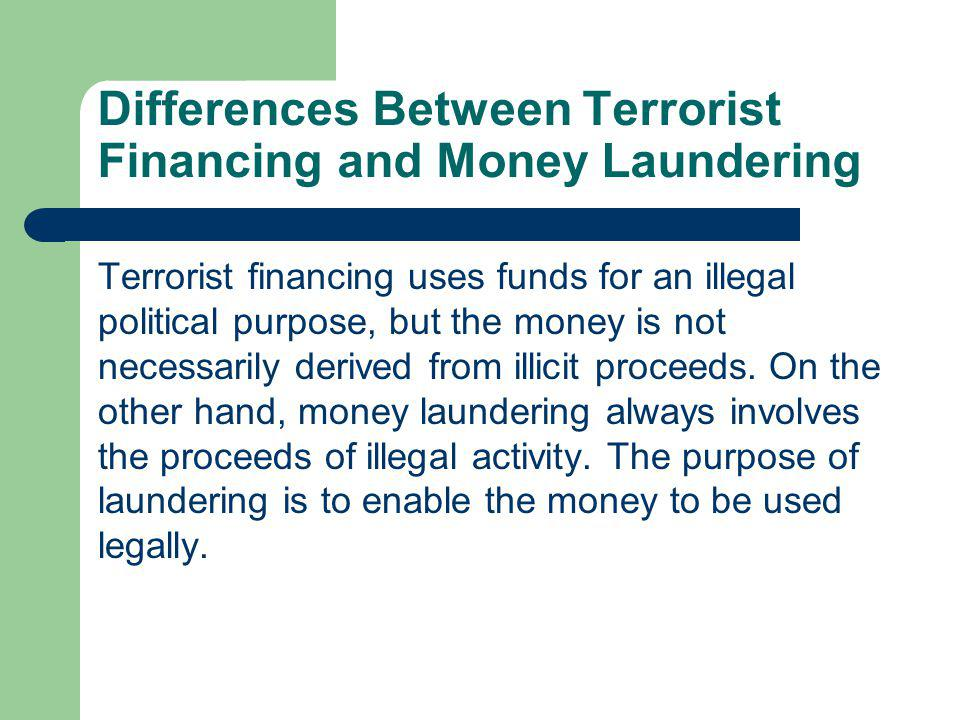Differences Between Terrorist Financing and Money Laundering Terrorist financing uses funds for an illegal political purpose, but the money is not nec
