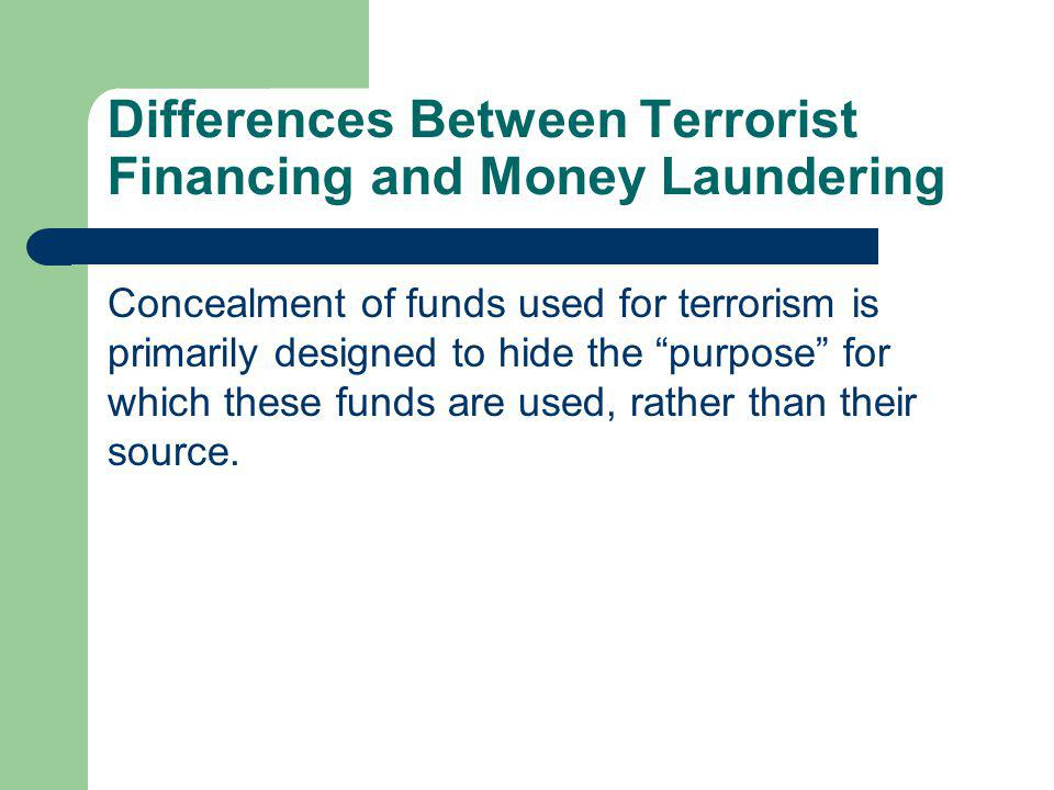 Differences Between Terrorist Financing and Money Laundering Concealment of funds used for terrorism is primarily designed to hide the purpose for whi