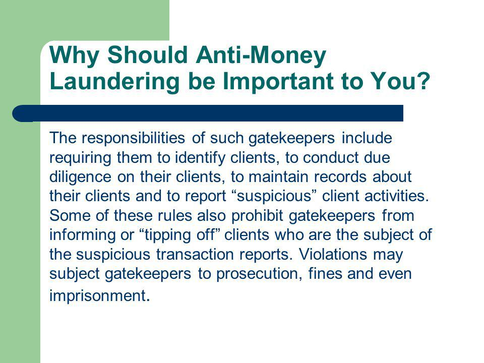 Why Should Anti-Money Laundering be Important to You? The responsibilities of such gatekeepers include requiring them to identify clients, to conduct