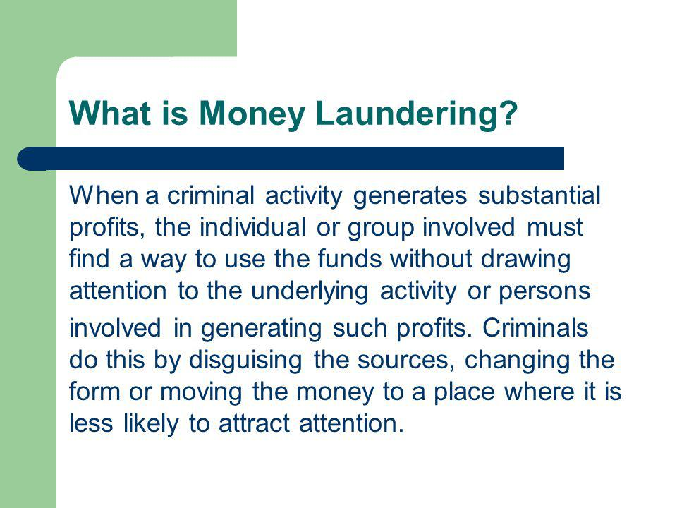 What is Money Laundering? When a criminal activity generates substantial profits, the individual or group involved must find a way to use the funds wi