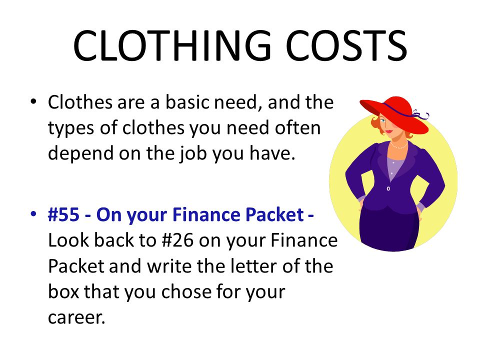 CLOTHING COSTS Clothes are a basic need, and the types of clothes you need often depend on the job you have.