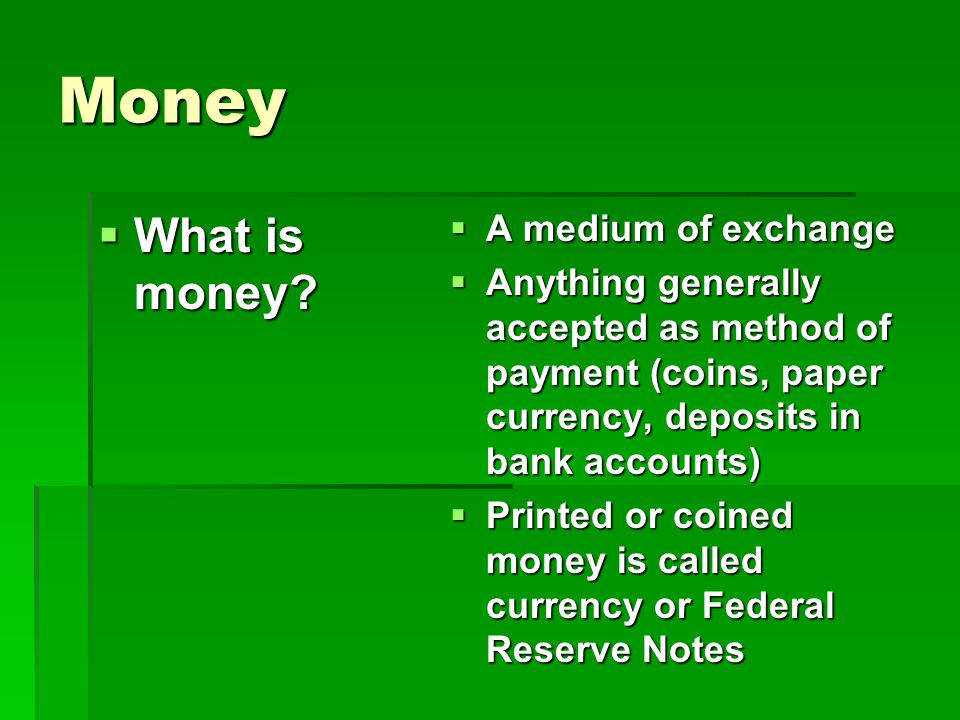 Money What is money? What is money? A medium of exchange Anything generally accepted as method of payment (coins, paper currency, deposits in bank acc