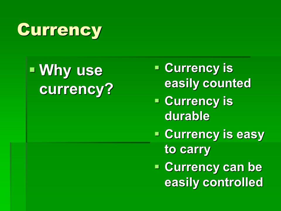 Currency Why use currency? Why use currency? Currency is easily counted Currency is durable Currency is easy to carry Currency can be easily controlle