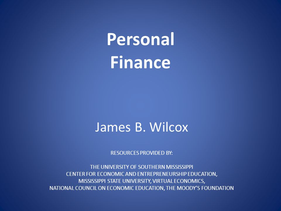 Personal Finance James B. Wilcox RESOURCES PROVIDED BY: THE UNIVERSITY OF SOUTHERN MISSISSIPPI CENTER FOR ECONOMIC AND ENTREPRENEURSHIP EDUCATION, MIS