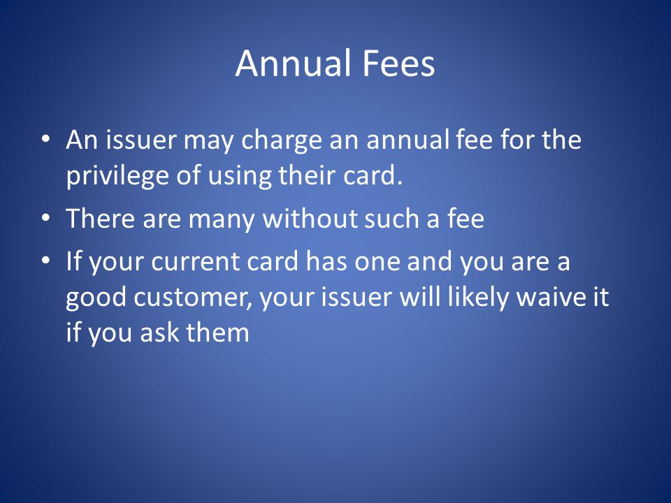 Annual Fees An issuer may charge an annual fee for the privilege of using their card. There are many without such a fee If your current card has one a
