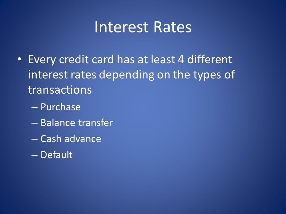 Interest Rates Every credit card has at least 4 different interest rates depending on the types of transactions – Purchase – Balance transfer – Cash a
