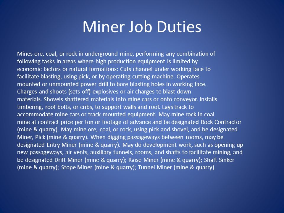 Miner Job Duties Mines ore, coal, or rock in underground mine, performing any combination of following tasks in areas where high production equipment