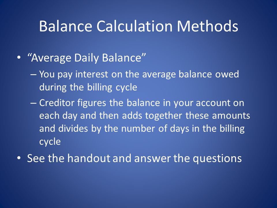 Balance Calculation Methods Average Daily Balance – You pay interest on the average balance owed during the billing cycle – Creditor figures the balance in your account on each day and then adds together these amounts and divides by the number of days in the billing cycle See the handout and answer the questions