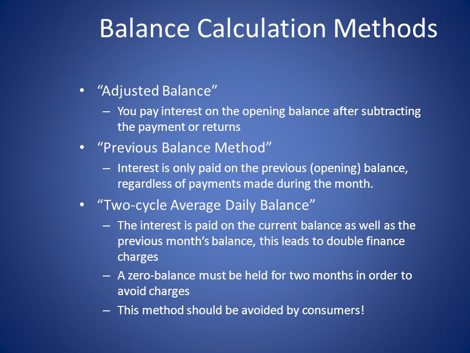 Balance Calculation Methods Adjusted Balance – You pay interest on the opening balance after subtracting the payment or returns Previous Balance Method – Interest is only paid on the previous (opening) balance, regardless of payments made during the month.