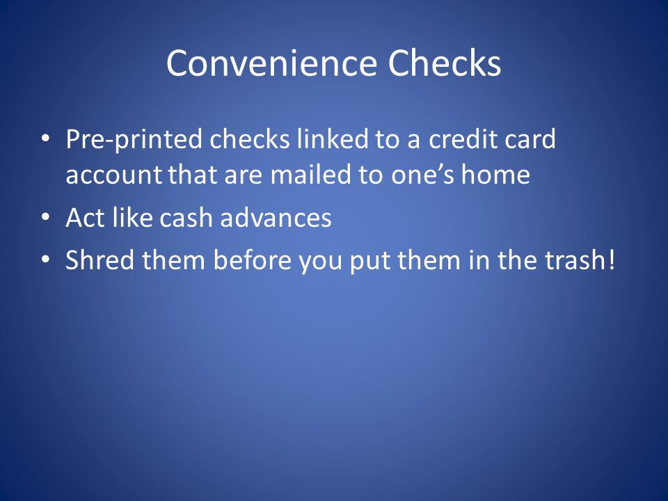 Convenience Checks Pre-printed checks linked to a credit card account that are mailed to ones home Act like cash advances Shred them before you put them in the trash!
