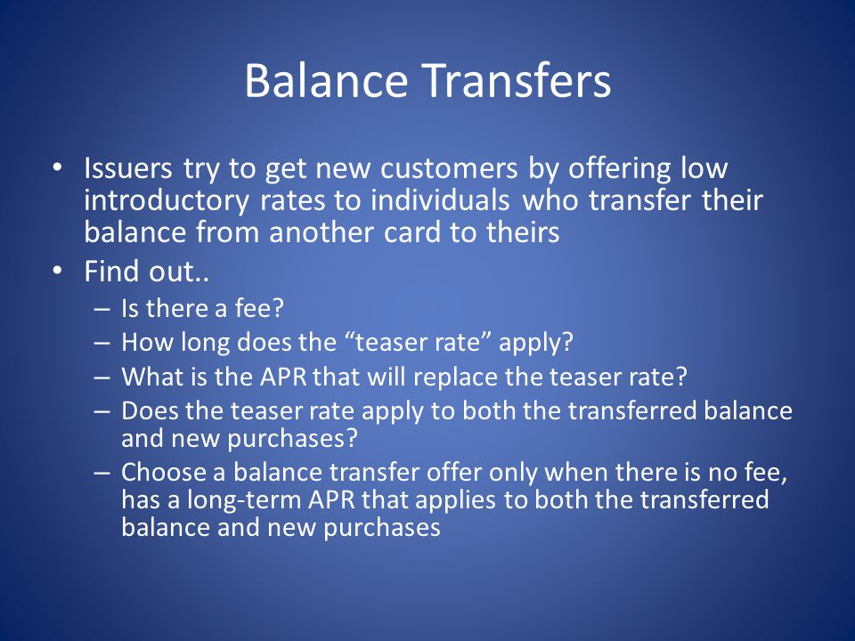 Balance Transfers Issuers try to get new customers by offering low introductory rates to individuals who transfer their balance from another card to t